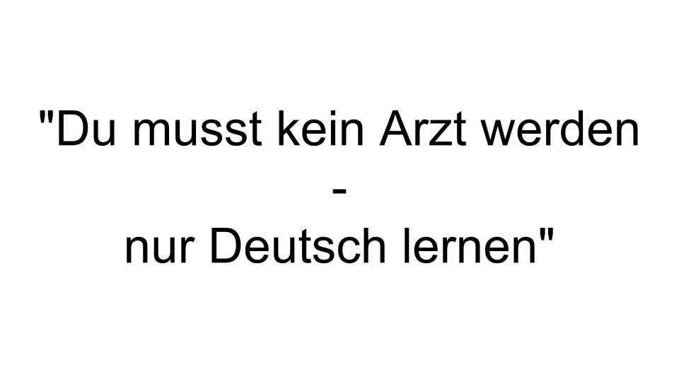 -Du musst kein Arzt werden -  nur Deutsch lernen-