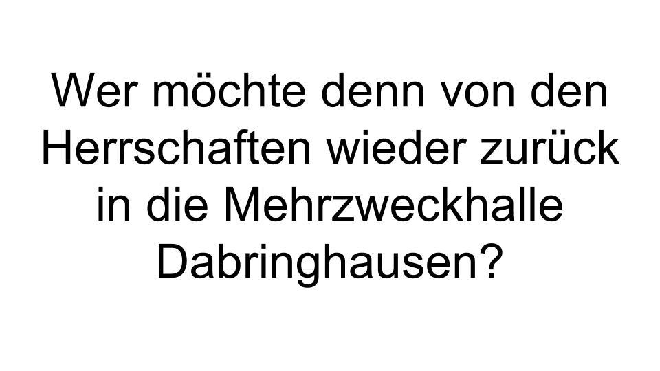 Wer möchte denn von den Herrschaften wieder zurück in die Mehrzweckhalle Dabringhausen-